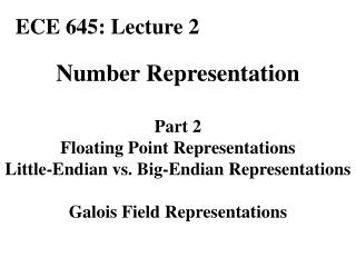 Number Representation  Part 2 Floating Point Representations Little-Endian vs. Big-Endian Representations  Galois Field