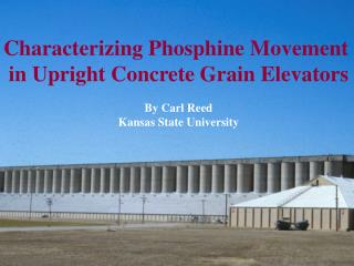 Characterizing Phosphine Movement  in Upright Concrete Grain Elevators  By Carl Reed Kansas State University