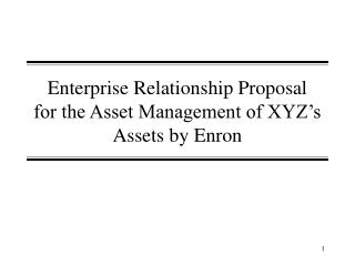 Enterprise Relationship Proposal  for the Asset Management of XYZ's Assets by Enron