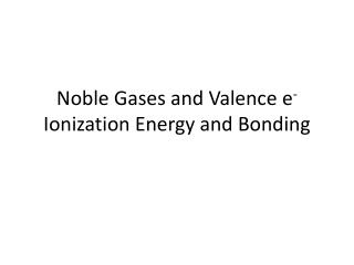 Noble Gases and Valence e -  Ionization Energy and Bonding