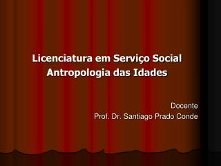 Licenciatura em Serviço Social Antropologia das Idades Docente Prof. Dr.  Santiago Prado Conde