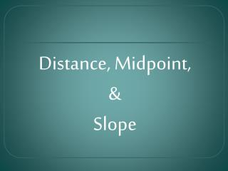 Distance, Midpoint,  & Slope
