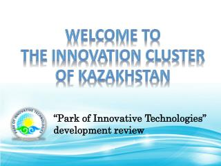 Welcome to  the Innovation Cluster of  Kazakhstan