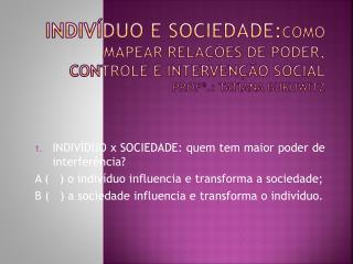 Indiv duo e sociedade:COMO MAPEAR RELA  ES DE PODER, CONTROLE E INTERVEN  O SOCIAL PROF .: Tatiana bukowitz