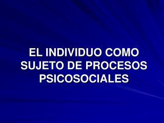 EL INDIVIDUO COMO SUJETO DE PROCESOS PSICOSOCIALES