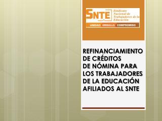 REFINANCIAMIENTO DE CRÉDITOS  DE NÓMINA PARA LOS TRABAJADORES DE LA EDUCACIÓN AFILIADOS AL SNTE