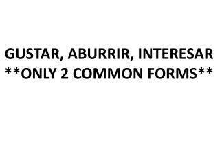 GUSTAR, ABURRIR, INTERESAR **ONLY 2 COMMON FORMS**
