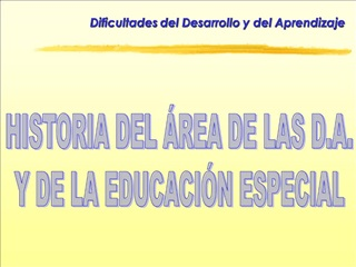 HISTORIA DEL  REA DE LAS D.A. Y DE LA EDUCACI N ESPECIAL