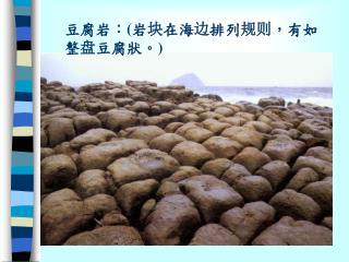 豆腐岩:(岩 块 在海 边 排列 规则 ,有如整 盘 豆腐狀。)