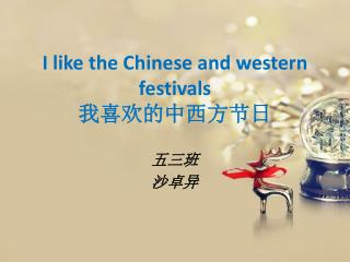 I like the Chinese and western festivals 我喜欢的中西方节日