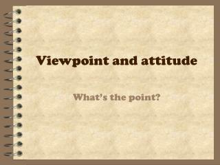 Viewpoint and attitude