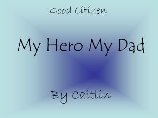 My Hero My Dad By Caitlin