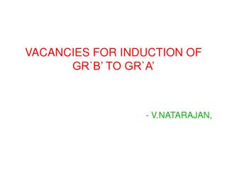 VACANCIES FOR INDUCTION OF GR`B' TO GR`A'