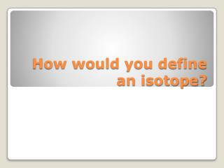 How would you define an isotope?