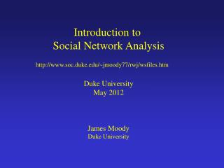 Introduction to  Social Network Analysis   Duke University May 2012    James Moody Duke University