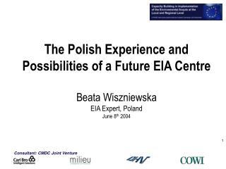 The Polish Experience and Possibilities of a Future EIA Centre Beata Wiszniewska