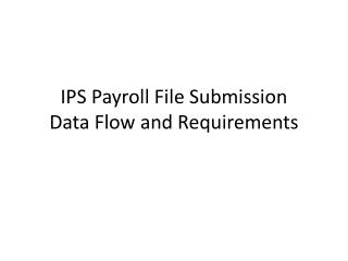 IPS Payroll File Submission  Data Flow and Requirements