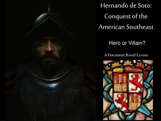 Hernando de Soto:  Conquest of the  American Southeast 	Hero or Villain? A  Document Based Lesson