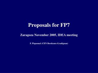 Proposals for FP7 Zaragoza November 2005, IDEA meeting F. Piquemal (CEN Bordeaux-Gradignan)