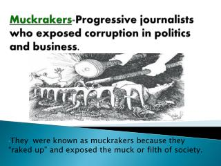 Muckrakers - Progressive journalists who exposed corruption in politics and business.