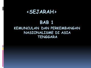 SEJaRAh                   BAB 1   KEMUNCULAN DAN PERKEMBANGAN          NASIONALISME DI ASIA                   TENGGARA