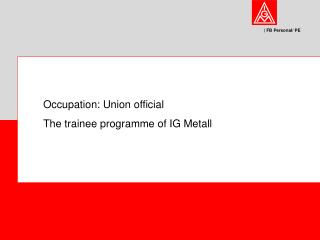 Occupation: Union official The trainee programme of IG Metall