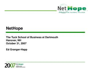 NetHope The Tuck School of Business at Dartmouth Hanover, NH October 31, 2007 Ed Granger-Happ