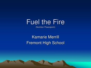 Fuel the Fire (Nutrition  Powerpoint )