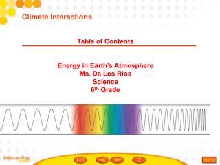 Table of Contents Energy in Earth's Atmosphere Ms. De Los Rios Science  6 th  Grade