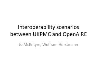 Interoperability scenarios between  UKPMC  and OpenAIRE
