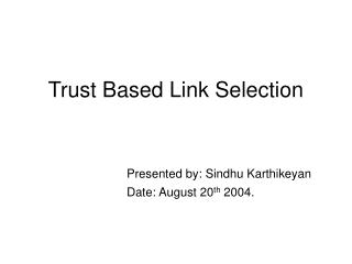Trust Based Link Selection Presented by: Sindhu Karthikeyan 				Date: August 20 th  2004.