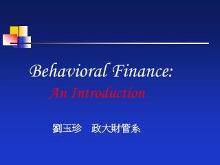 Behavioral Finance:  An Introduction 劉玉珍  政大財管系