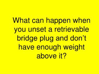 What can happen when you unset a retrievable bridge plug and don't have enough weight above it?