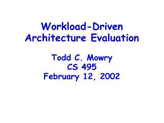 Workload-Driven Architecture Evaluation Todd C. Mowry CS 495 February 12, 2002