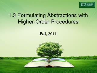 1.3 Formulating Abstractions with Higher-Order Procedures Fall,  2014