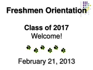Freshmen Orientation Class of 2017 Welcome! February 21, 2013