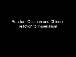 Russian, Ottoman and Chinese reaction to Imperialism