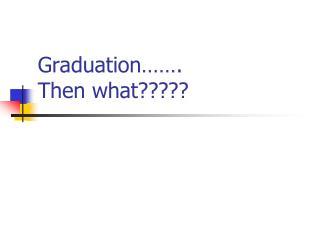 Graduation……. Then what?????