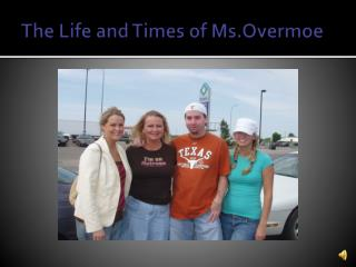 The Life and Times of  Ms.Overmoe