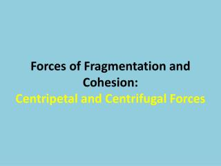 Forces of Fragmentation and Cohesion:  Centripetal and Centrifugal Forces