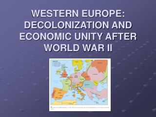WESTERN EUROPE: DECOLONIZATION AND ECONOMIC UNITY AFTER WORLD WAR II