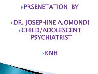 PRSENETATION  BY DR. JOSEPHINE A.OMONDI CHILD/ADOLESCENT PSYCHIATRIST KNH