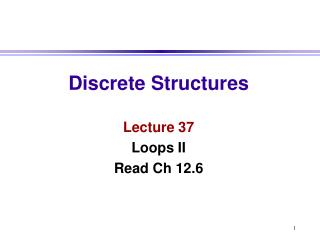 Discrete Structures Lecture 37 Loops II Read Ch 12.6