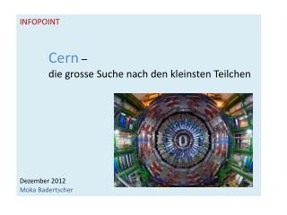 INFOPOINT Cern –  die  grosse Suche nach den kleinsten Teilchen Dezember 2012 Moka Badertscher