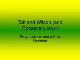 Taft and Wilson (and Roosevelt, too)!!
