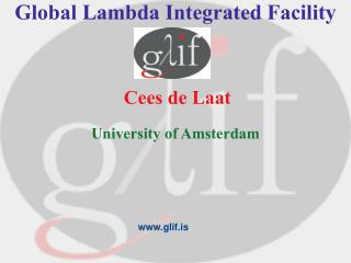 Global Lambda Integrated Facility  Cees de Laat University of Amsterdam