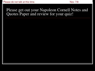 Please get out your Napoleon Cornell Notes and Quotes Paper and review for your quiz!