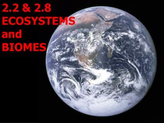 2.2 & 2.8 ECOSYSTEMS and  BIOMES