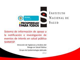 Dirección de Vigilancia y Análisis del Riesgo en Salud Pública  Grupo de Epidemiología Aplicada