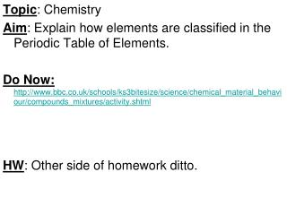 Topic : Chemistry Aim : Explain how elements are classified in the Periodic Table of Elements.